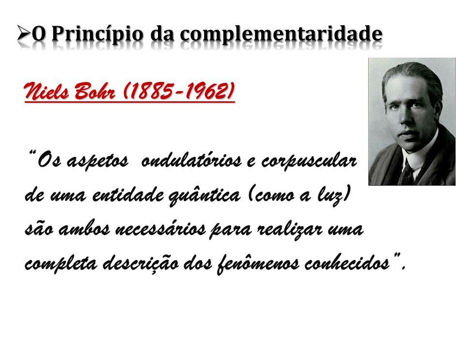 Niels Bohr (1885-1962) Os aspetos ondulatórios e corpuscular de uma entidade quântica (como a luz) são ambos necessários para realizar uma completa descrição dos fenômenos conhecidos .