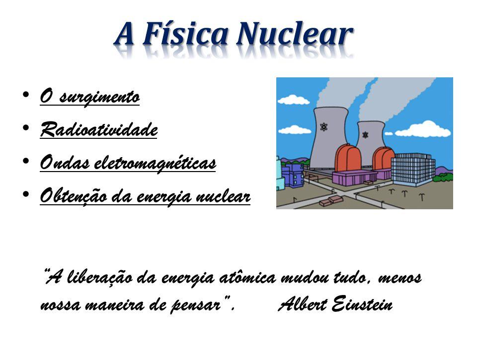 O surgimento Radioatividade Ondas eletromagnéticas Obtenção da energia nuclear A liberação da energia atômica mudou tudo, menos nossa maneira de pensar .