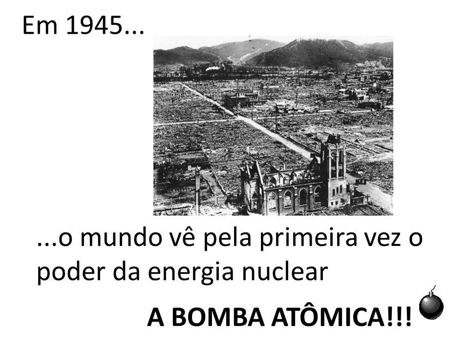 Em 1945......o mundo vê pela primeira vez o poder da energia nuclear A BOMBA ATÔMICA!!!