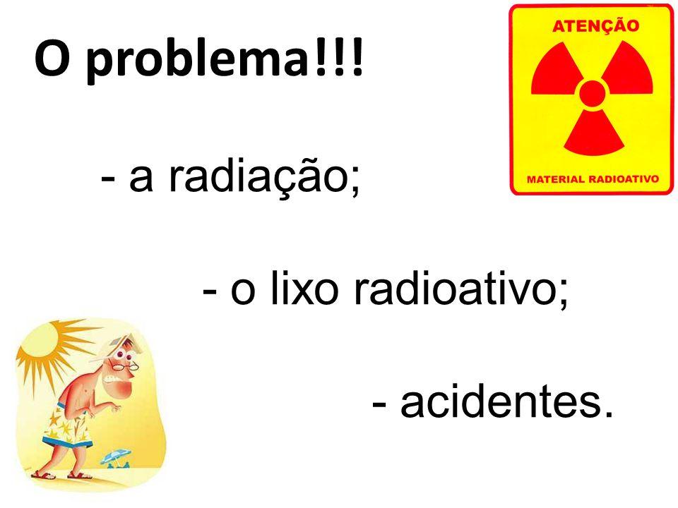 O problema!!! - a radiação; - o lixo radioativo; - acidentes.