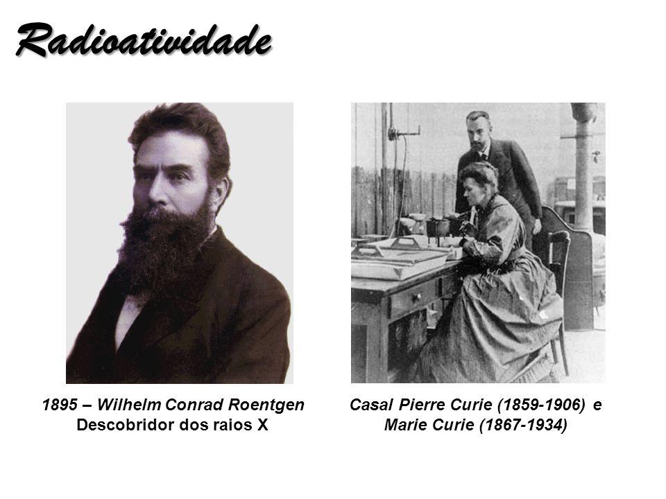 Radioatividade 1895 – Wilhelm Conrad Roentgen Descobridor dos raios X Casal Pierre Curie (1859-1906) e Marie Curie (1867-1934)