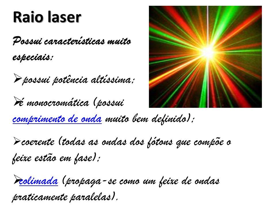 Raio laser Possui características muito especiais:  possui potência altíssima;  é monocromática (possui comprimento de ondacomprimento de onda muito bem definido);  coerente (todas as ondas dos fótons que compõe o feixe estão em fase);  colimada (propaga-se como um feixe de ondas praticamente paralelas).