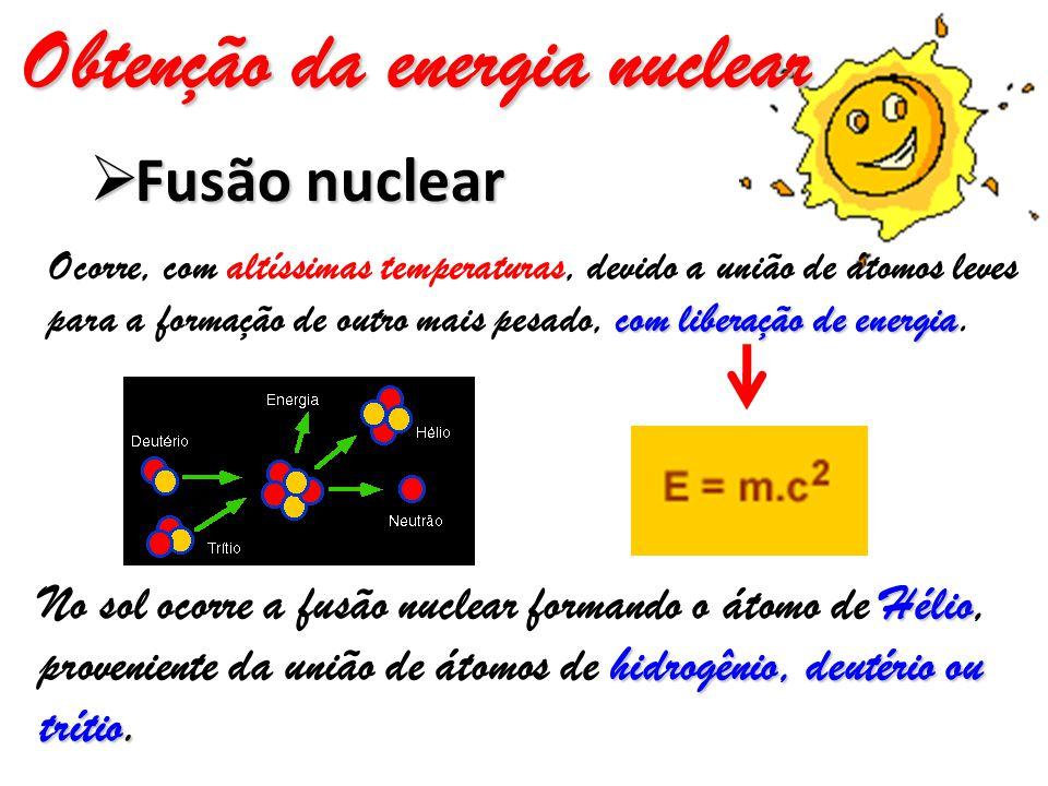 Obtenção da energia nuclear  Fusão nuclear Ocorre, com altíssimas temperaturas, devido a união de átomos leves para a formação de outro mais pesado, c cc com liberação de energia.