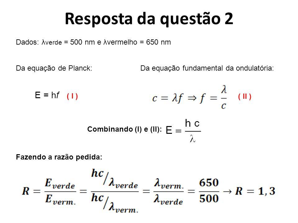Resposta da questão 2 Dados: λ verde = 500 nm e λvermelho = 650 nm ( II ) Da equação de Planck: E = hf Combinando (I) e (II): ( I ) Fazendo a razão pedida: Da equação fundamental da ondulatória: