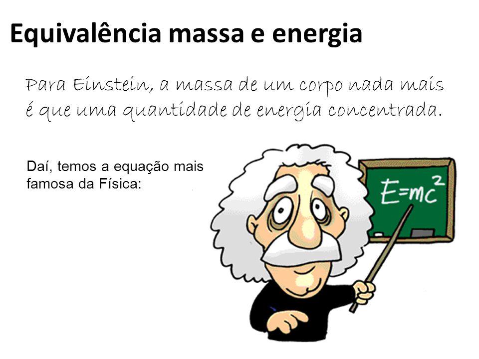 Equivalência massa e energia Para Einstein, a massa de um corpo nada mais é que uma quantidade de energia concentrada.
