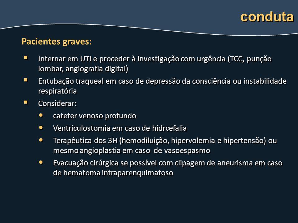   Internar em UTI e proceder à investigação com urgência (TCC, punção lombar, angiografia digital)   Entubação traqueal em caso de depressão da co