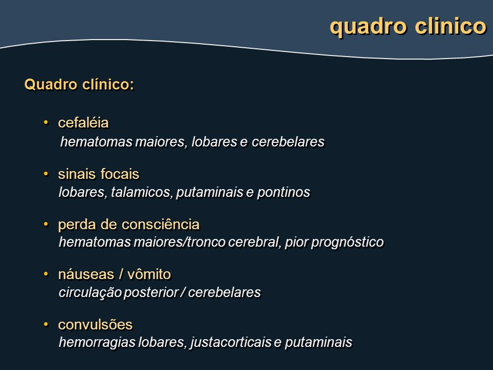 Quadro clínico: cefaléia hematomas maiores, lobares e cerebelares sinais focais lobares, talamicos, putaminais e pontinos perda de consciência hematom