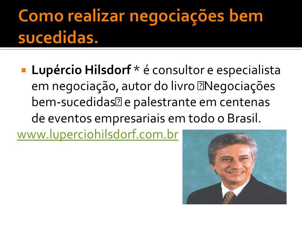 """ Lupércio Hilsdorf * é consultor e especialista em negociação, autor do livro """"Negociações bem-sucedidas"""" e palestrante em centenas de eventos empres"""