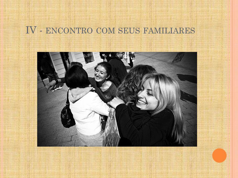IV - ENCONTRO COM SEUS FAMILIARES