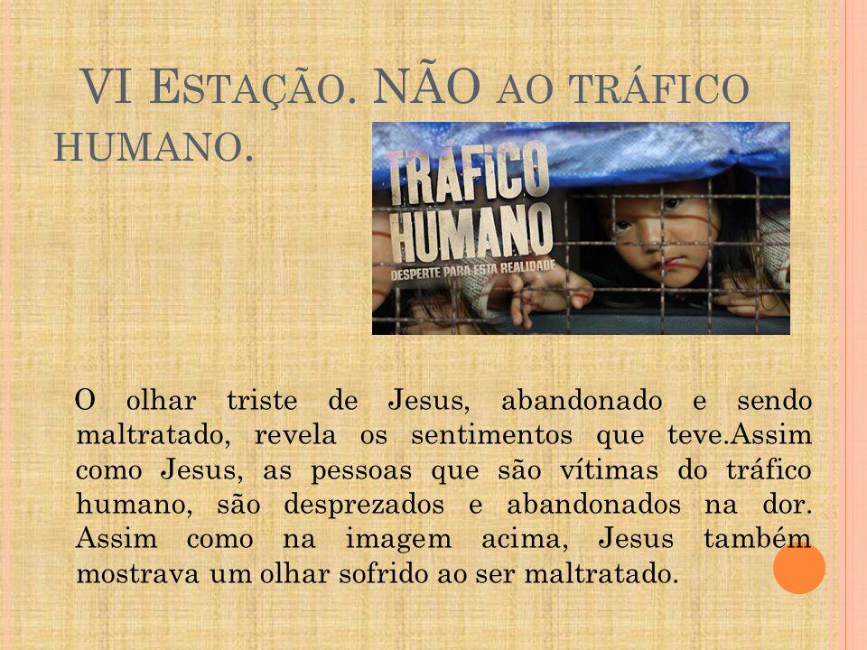 VI E STAÇÃO. NÃO AO TRÁFICO HUMANO. O olhar triste de Jesus, abandonado e sendo maltratado, revela os sentimentos que teve.Assim como Jesus, as pessoa