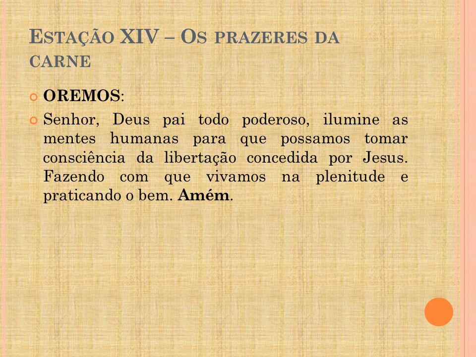 E STAÇÃO XIV – O S PRAZERES DA CARNE OREMOS : Senhor, Deus pai todo poderoso, ilumine as mentes humanas para que possamos tomar consciência da liberta