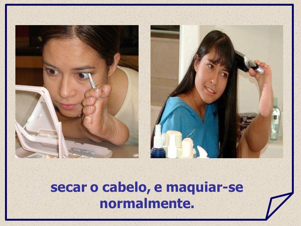 secar o cabelo, e maquiar-se normalmente.