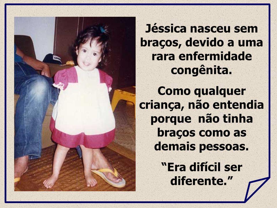 Jéssica nasceu sem braços, devido a uma rara enfermidade congênita. Como qualquer criança, não entendia porque não tinha braços como as demais pessoas