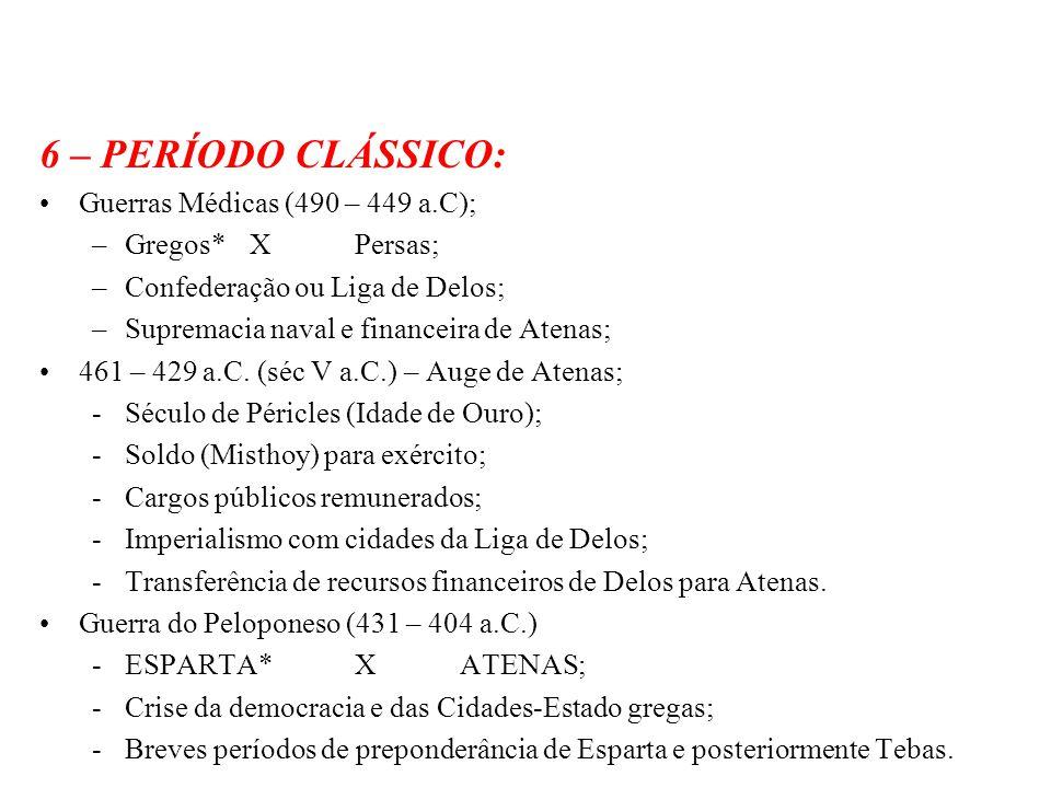 6 – PERÍODO CLÁSSICO: Guerras Médicas (490 – 449 a.C); –Gregos*XPersas; –Confederação ou Liga de Delos; –Supremacia naval e financeira de Atenas; 461