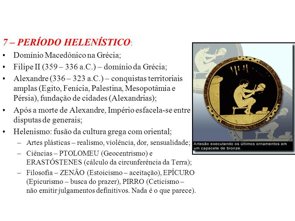 7 – PERÍODO HELENÍSTICO : Domínio Macedônico na Grécia; Filipe II (359 – 336 a.C.) – domínio da Grécia; Alexandre (336 – 323 a.C.) – conquistas territ