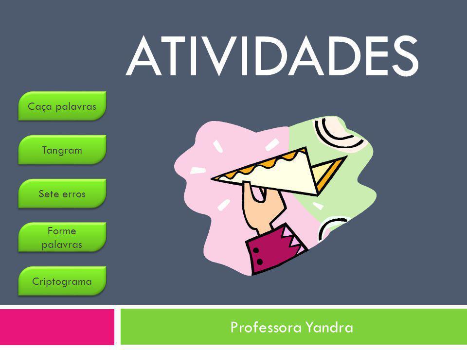 ATIVIDADES Professora Yandra Caça palavras Tangram Sete erros Forme palavras Forme palavras Criptograma