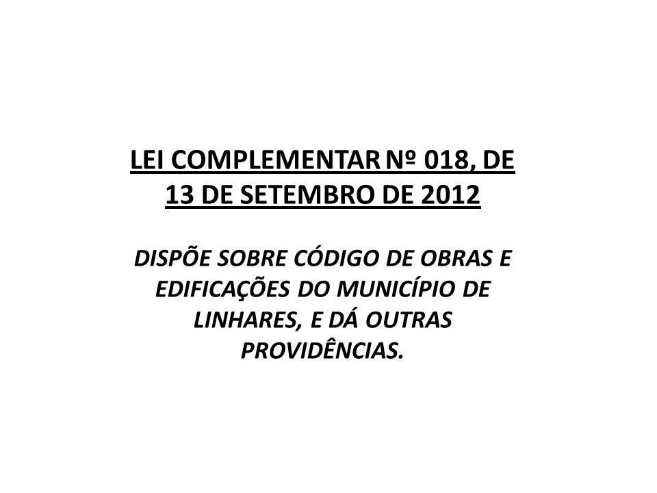 LEI COMPLEMENTAR Nº 018, DE 13 DE SETEMBRO DE 2012 DISPÕE SOBRE CÓDIGO DE OBRAS E EDIFICAÇÕES DO MUNICÍPIO DE LINHARES, E DÁ OUTRAS PROVIDÊNCIAS.