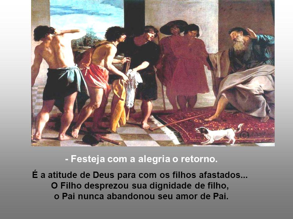 - Festeja com a alegria o retorno.É a atitude de Deus para com os filhos afastados...