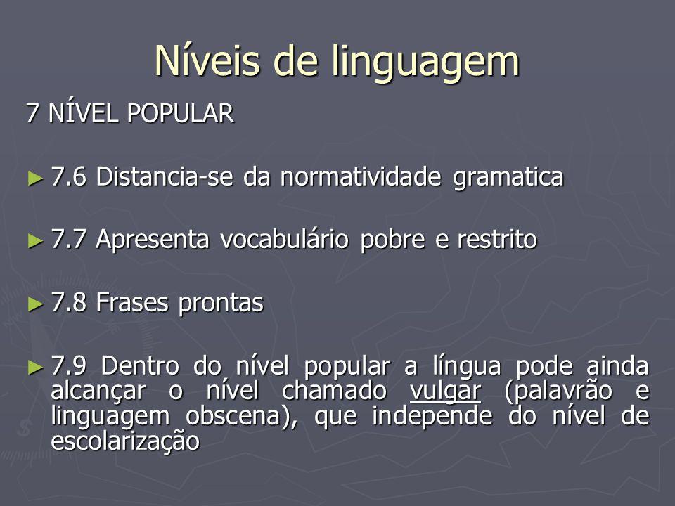 Níveis de linguagem 7 NÍVEL POPULAR ► 7.6 Distancia-se da normatividade gramatica ► 7.7 Apresenta vocabulário pobre e restrito ► 7.8 Frases prontas ►