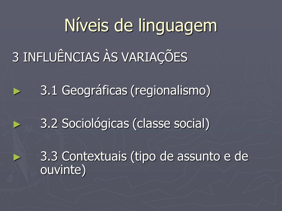 Níveis de linguagem 3 INFLUÊNCIAS ÀS VARIAÇÕES ► 3.1 Geográficas (regionalismo) ► 3.2 Sociológicas (classe social) ► 3.3 Contextuais (tipo de assunto