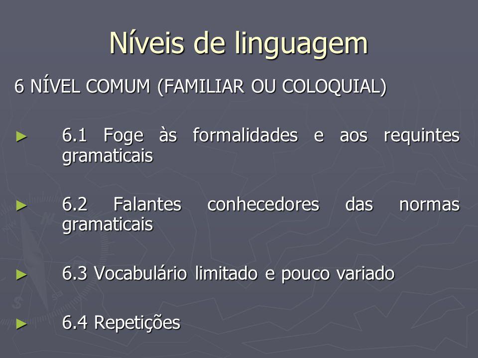 Níveis de linguagem 6 NÍVEL COMUM (FAMILIAR OU COLOQUIAL) ► 6.1 Foge às formalidades e aos requintes gramaticais ► 6.2 Falantes conhecedores das normas gramaticais ► 6.3 Vocabulário limitado e pouco variado ► 6.4 Repetições