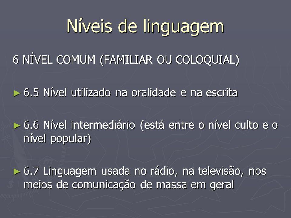 Níveis de linguagem 6 NÍVEL COMUM (FAMILIAR OU COLOQUIAL) ► 6.5 Nível utilizado na oralidade e na escrita ► 6.6 Nível intermediário (está entre o nível culto e o nível popular) ► 6.7 Linguagem usada no rádio, na televisão, nos meios de comunicação de massa em geral