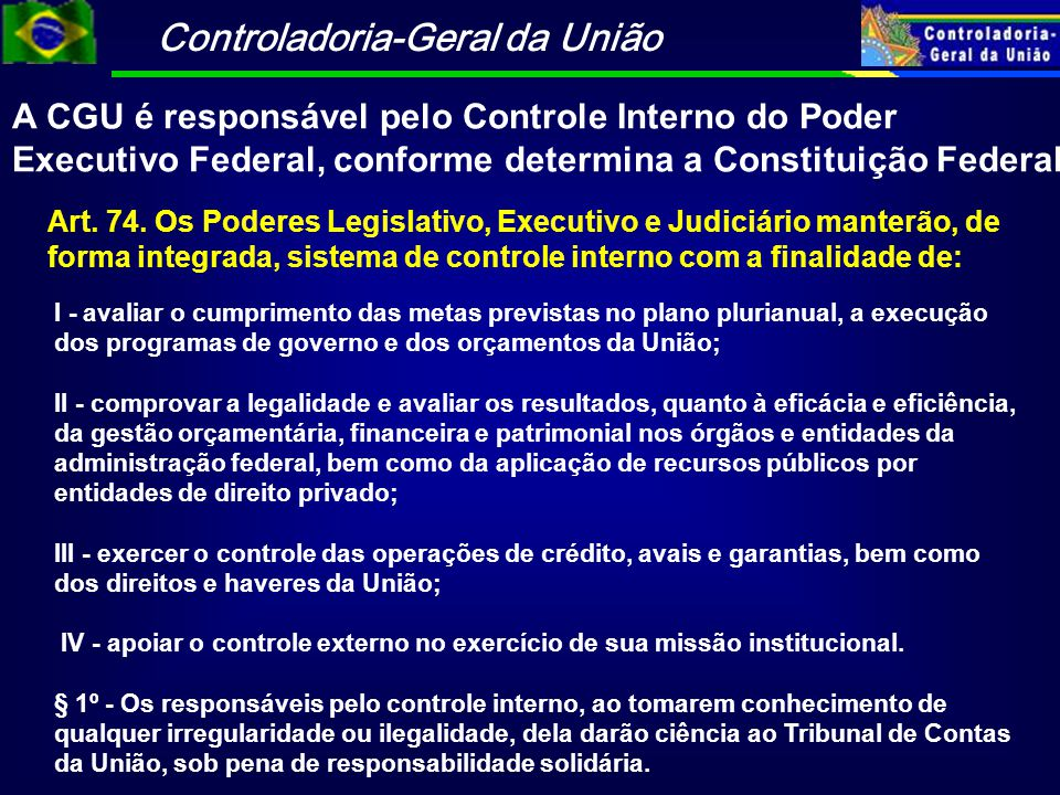 Controladoria-Geral da União A CGU é responsável pelo Controle Interno do Poder Executivo Federal, conforme determina a Constituição Federal Art. 74.