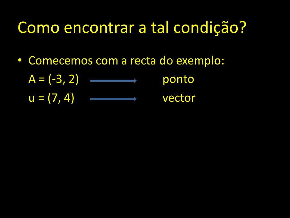 Como encontrar a tal condição? Comecemos com a recta do exemplo: A = (-3, 2) ponto u = (7, 4)vector