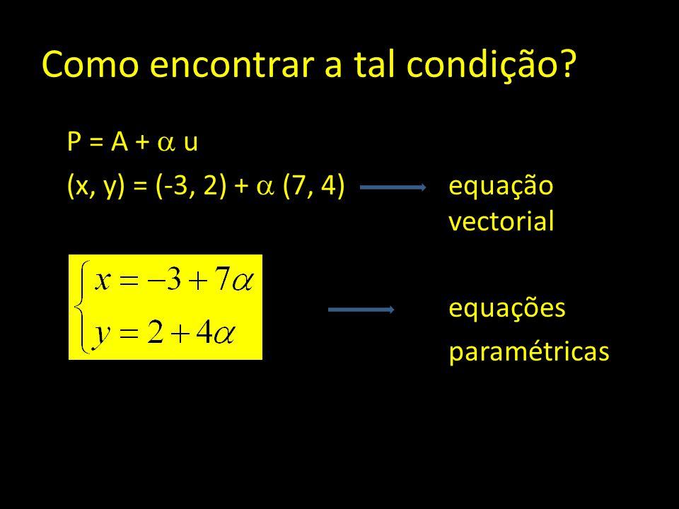 Como encontrar a tal condição? P = A +  u (x, y) = (-3, 2) +  (7, 4)equação vectorial equações paramétricas