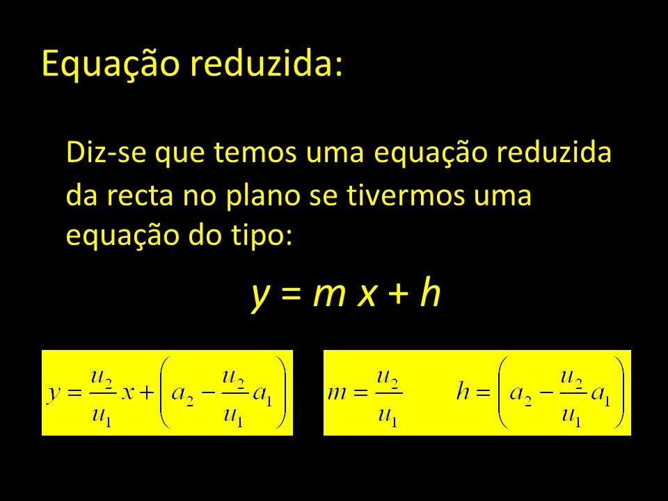 Equação reduzida: Diz-se que temos uma equação reduzida da recta no plano se tivermos uma equação do tipo: y = m x + h