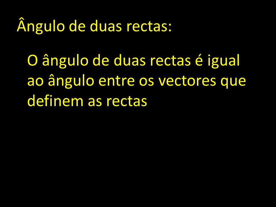 Ângulo de duas rectas: O ângulo de duas rectas é igual ao ângulo entre os vectores que definem as rectas