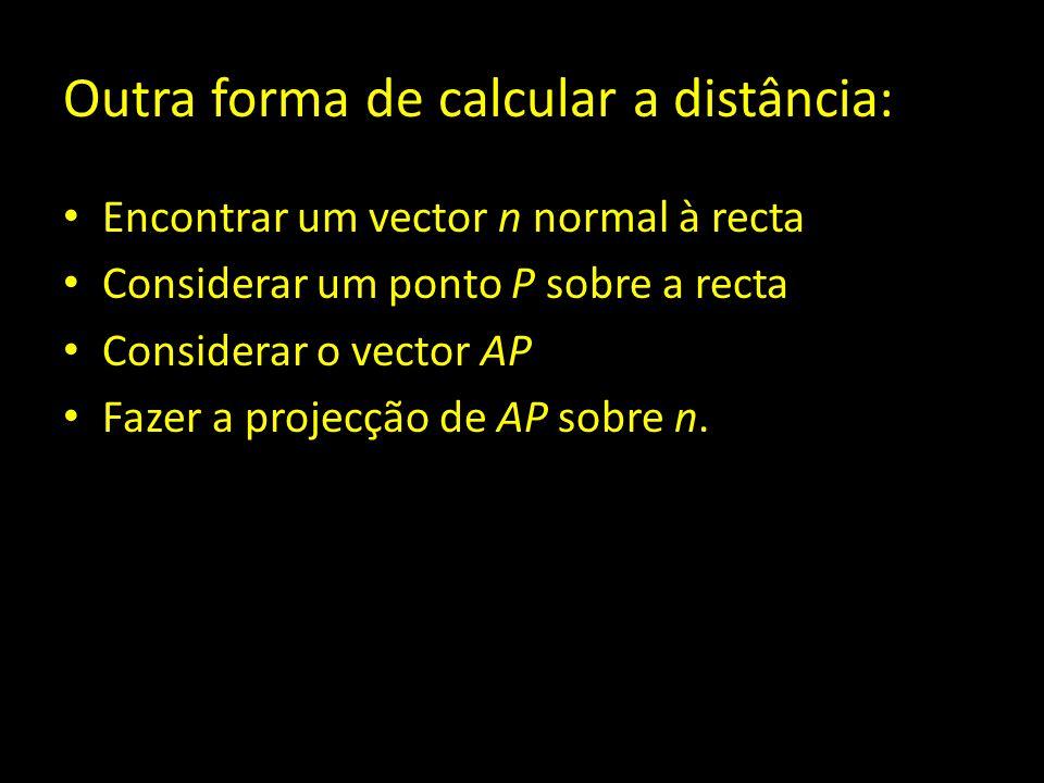 Outra forma de calcular a distância: Encontrar um vector n normal à recta Considerar um ponto P sobre a recta Considerar o vector AP Fazer a projecção