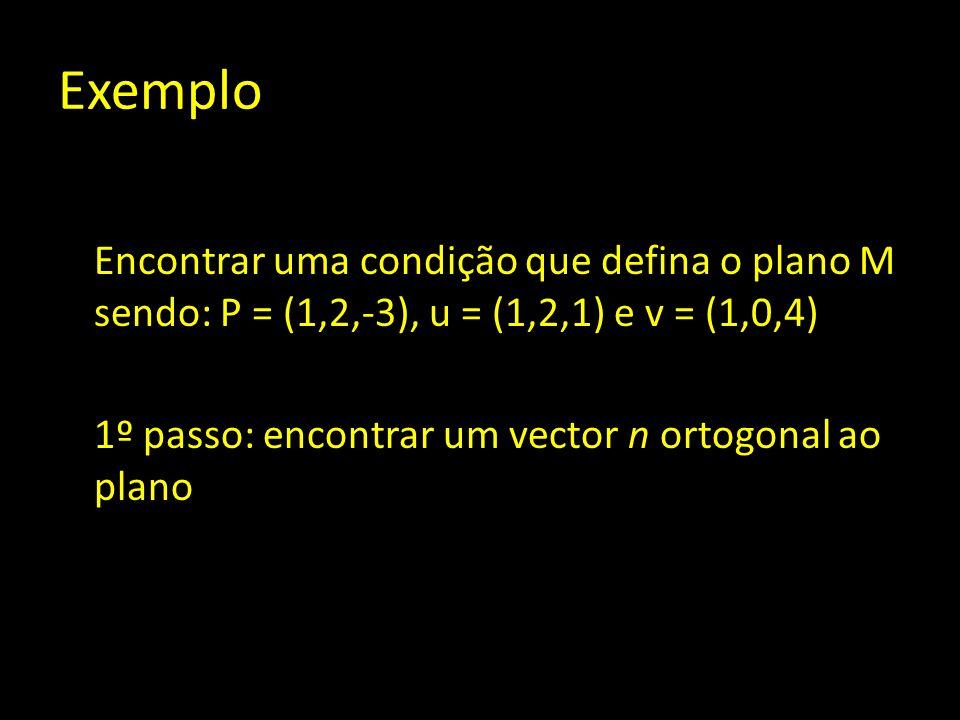 Exemplo Encontrar uma condição que defina o plano M sendo: P = (1,2,-3), u = (1,2,1) e v = (1,0,4) 1º passo: encontrar um vector n ortogonal ao plano