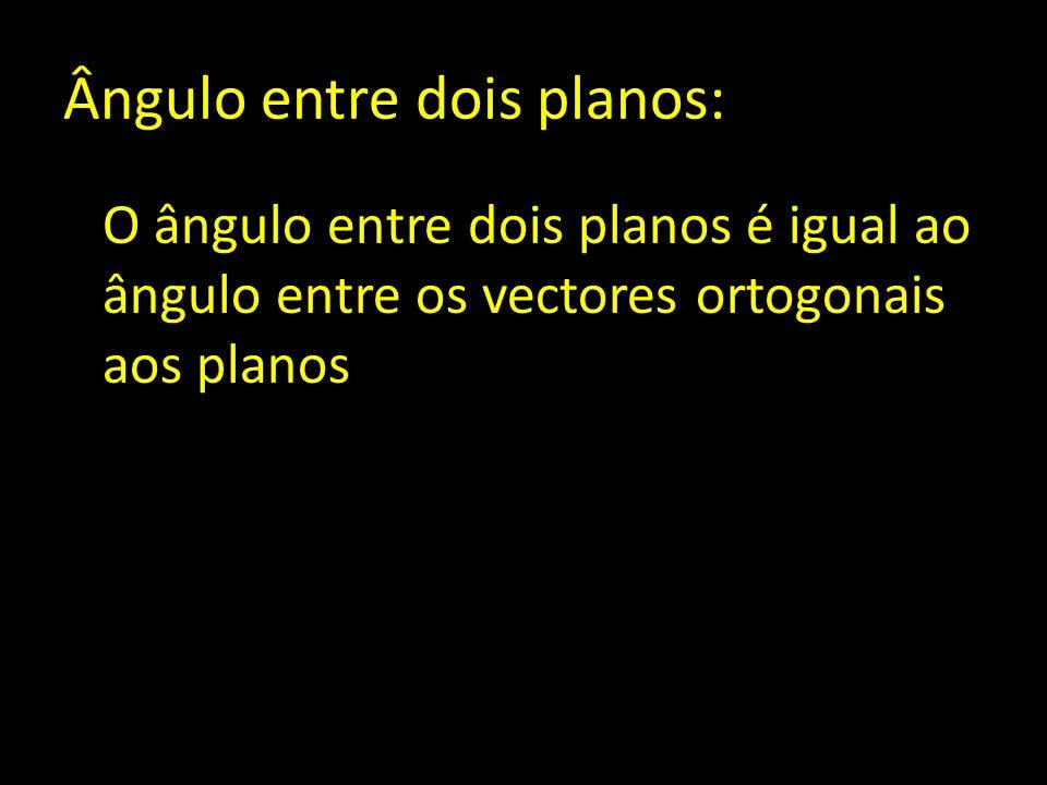 Ângulo entre dois planos: O ângulo entre dois planos é igual ao ângulo entre os vectores ortogonais aos planos