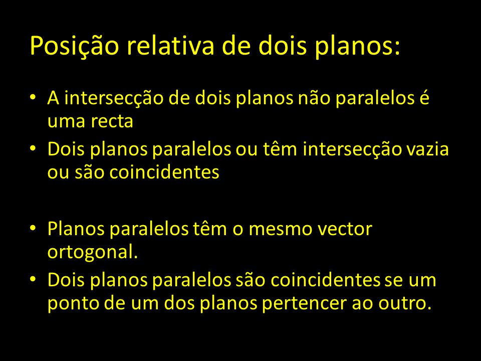Posição relativa de dois planos: A intersecção de dois planos não paralelos é uma recta Dois planos paralelos ou têm intersecção vazia ou são coincide