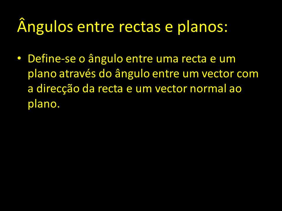 Ângulos entre rectas e planos: Define-se o ângulo entre uma recta e um plano através do ângulo entre um vector com a direcção da recta e um vector nor