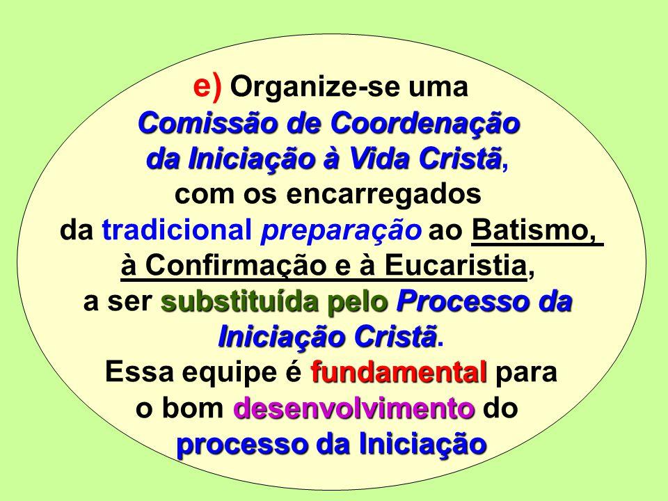e) Organize-se uma Comissão de Coordenação da Iniciação à Vida Cristã da Iniciação à Vida Cristã, com os encarregados da tradicional preparação ao Bat