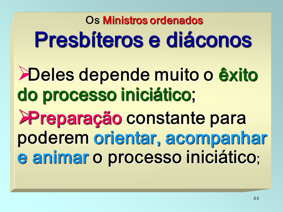 44 Ministros ordenados Os Ministros ordenados Presbíteros e diáconos  Deles depende muito o êxito do processo iniciático;  Preparação constante para