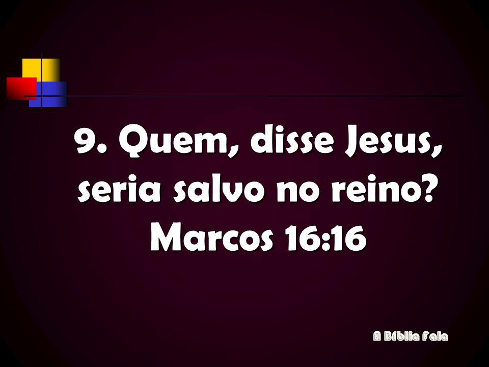 9. Quem, disse Jesus, seria salvo no reino? Marcos 16:16