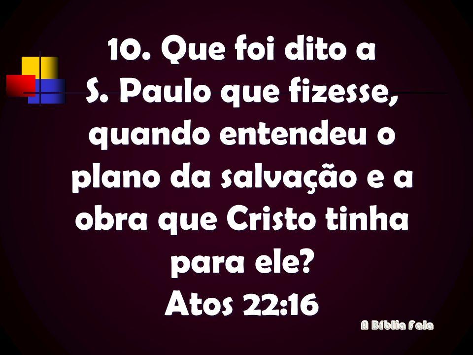 10. Que foi dito a S. Paulo que fizesse, quando entendeu o plano da salvação e a obra que Cristo tinha para ele? Atos 22:16