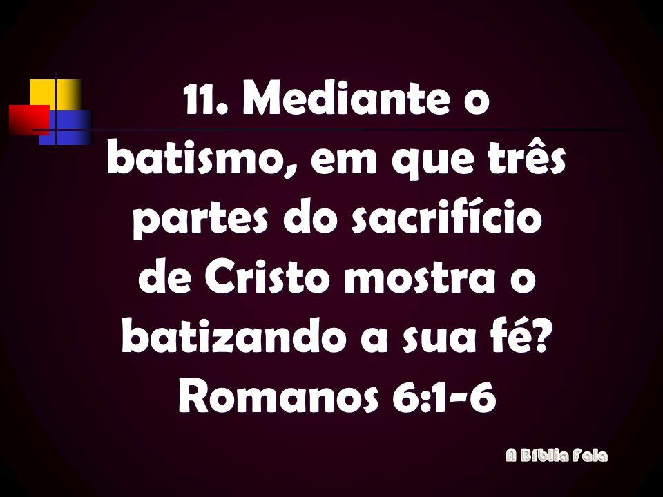 11. Mediante o batismo, em que três partes do sacrifício de Cristo mostra o batizando a sua fé? Romanos 6:1-6