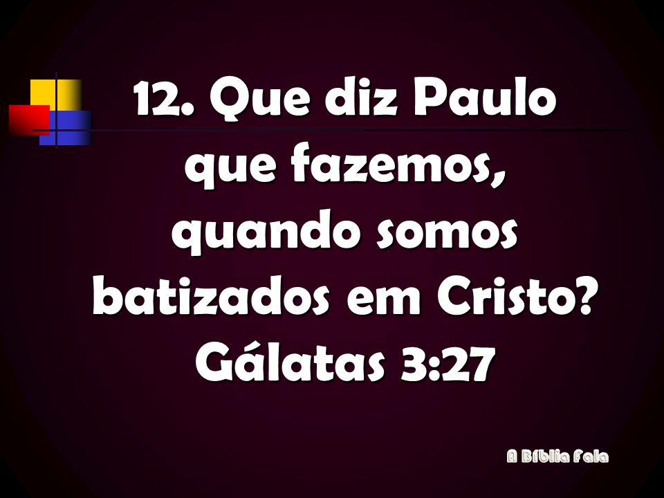 12. Que diz Paulo que fazemos, quando somos batizados em Cristo? Gálatas 3:27