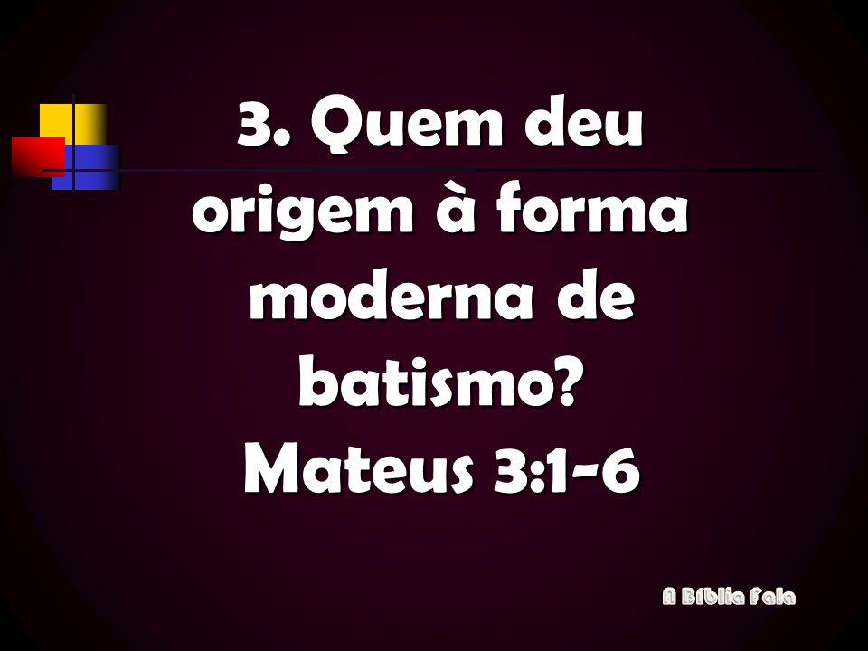 3. Quem deu origem à forma moderna de batismo? Mateus 3:1-6