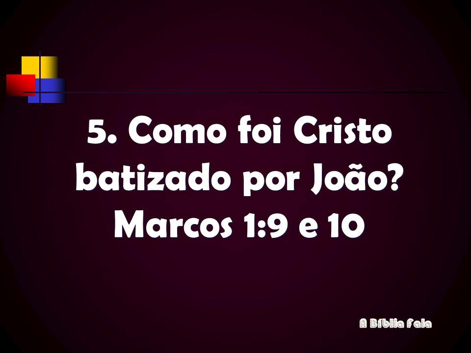 5. Como foi Cristo batizado por João? Marcos 1:9 e 10