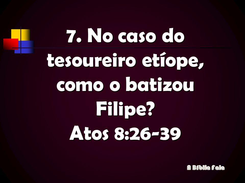 7. No caso do tesoureiro etíope, como o batizou Filipe? Atos 8:26-39