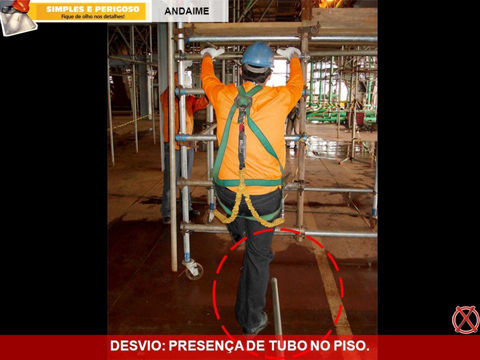 ANDAIME DESVIO: PRESENÇA DE TUBO NO PISO.