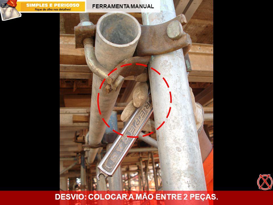 FERRAMENTA MANUAL DESVIO: COLOCAR A MÃO ENTRE 2 PEÇAS.
