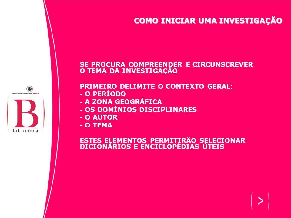 SE PROCURA COMPREENDER E CIRCUNSCREVER O TEMA DA INVESTIGAÇÃO PRIMEIRO DELIMITE O CONTEXTO GERAL: - O PERÍODO - A ZONA GEOGRÁFICA - OS DOMÍNIOS DISCIPLINARES - O AUTOR - O TEMA ESTES ELEMENTOS PERMITIRÃO SELECIONAR DICIONÁRIOS E ENCICLOPÉDIAS ÚTEIS COMO INICIAR UMA INVESTIGAÇÃO