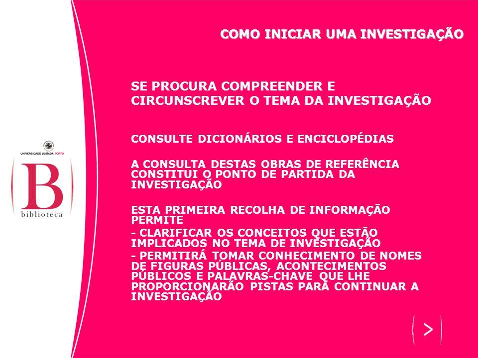 SE PROCURA COMPREENDER E CIRCUNSCREVER O TEMA DA INVESTIGAÇÃO CONSULTE DICIONÁRIOS E ENCICLOPÉDIAS A CONSULTA DESTAS OBRAS DE REFERÊNCIA CONSTITUI O PONTO DE PARTIDA DA INVESTIGAÇÃO ESTA PRIMEIRA RECOLHA DE INFORMAÇÃO PERMITE - CLARIFICAR OS CONCEITOS QUE ESTÃO IMPLICADOS NO TEMA DE INVESTIGAÇÃO - PERMITIRÁ TOMAR CONHECIMENTO DE NOMES DE FIGURAS PÚBLICAS, ACONTECIMENTOS PÚBLICOS E PALAVRAS-CHAVE QUE LHE PROPORCIONARÃO PISTAS PARA CONTINUAR A INVESTIGAÇÃO COMO INICIAR UMA INVESTIGAÇÃO