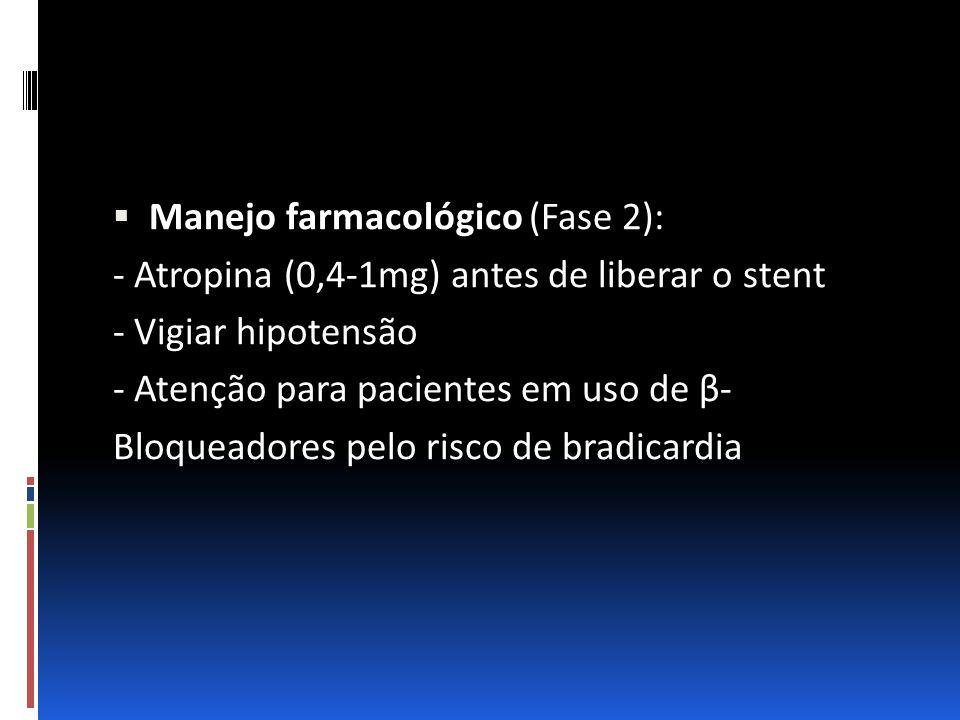 Manejo farmacológico (Fase 2): - Atropina (0,4-1mg) antes de liberar o stent - Vigiar hipotensão - Atenção para pacientes em uso de β- Bloqueadores